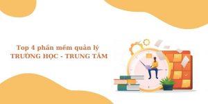 Top 4 phần mềm quản lý trường học - trung tâm đào tạo